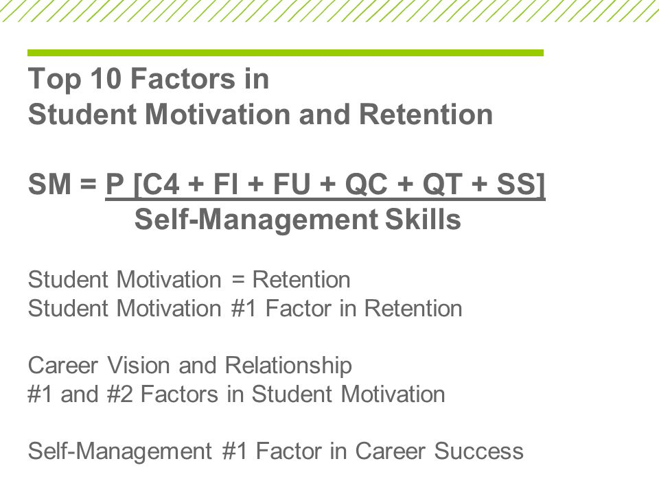 Top 10 Factors in Student Motivation and Retention SM = P [C4 + Fl + FU + QC + QT + SS] Self-Management Skills Student Motivation = Retention Student Motivation #1 Factor in Retention Career Vision and Relationship #1 and #2 Factors in Student Motivation Self-Management #1 Factor in Career Success